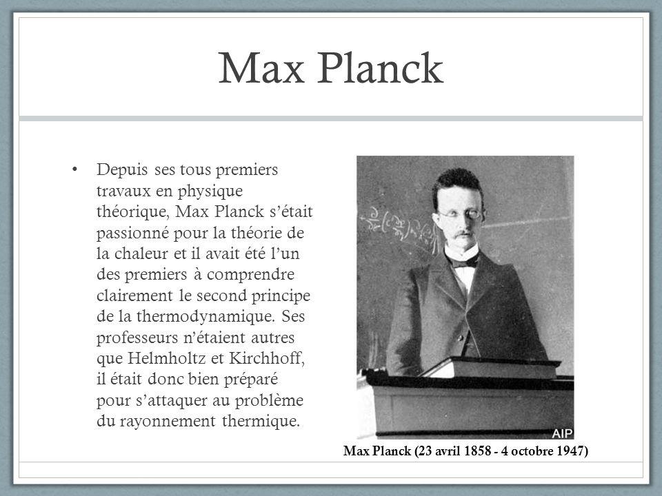 Max Planck Depuis ses tous premiers travaux en physique théorique, Max Planck sétait passionné pour la théorie de la chaleur et il avait été lun des p