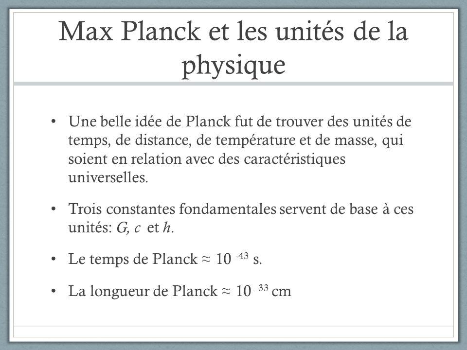 Max Planck et les unités de la physique Une belle idée de Planck fut de trouver des unités de temps, de distance, de température et de masse, qui soie