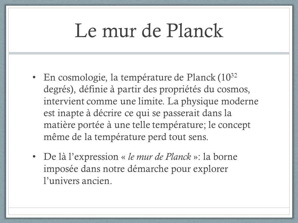 Le mur de Planck En cosmologie, la température de Planck (10 32 degrés), définie à partir des propriétés du cosmos, intervient comme une limite. La ph