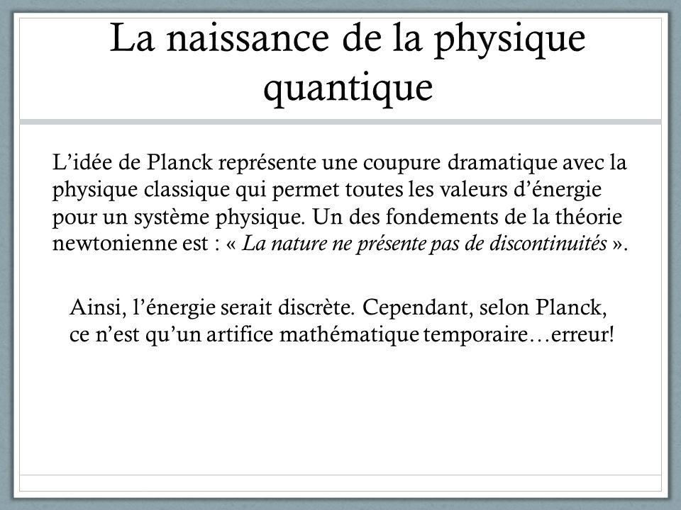 Ainsi, lénergie serait discrète. Cependant, selon Planck, ce nest quun artifice mathématique temporaire…erreur! Lidée de Planck représente une coupure