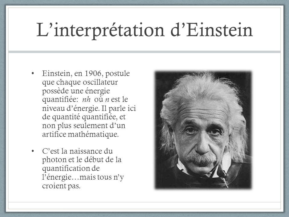 Linterprétation dEinstein Einstein, en 1906, postule que chaque oscillateur possède une énergie quantifiée: nh où n est le niveau dénergie. Il parle i