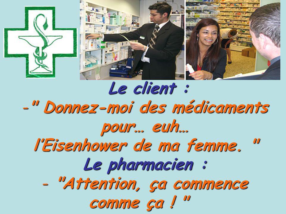 Le client : Le client : - Donnez-moi des médicaments pour… euh… lEisenhower de ma femme.