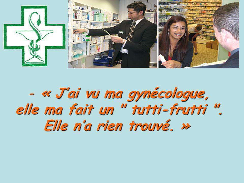 - « Jai vu ma gynécologue, elle ma fait un tutti-frutti .