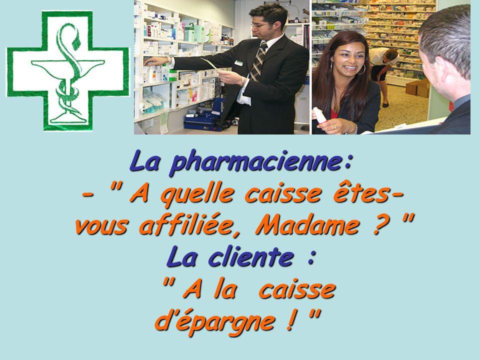 La pharmacienne: - A quelle caisse êtes- vous affiliée, Madame .