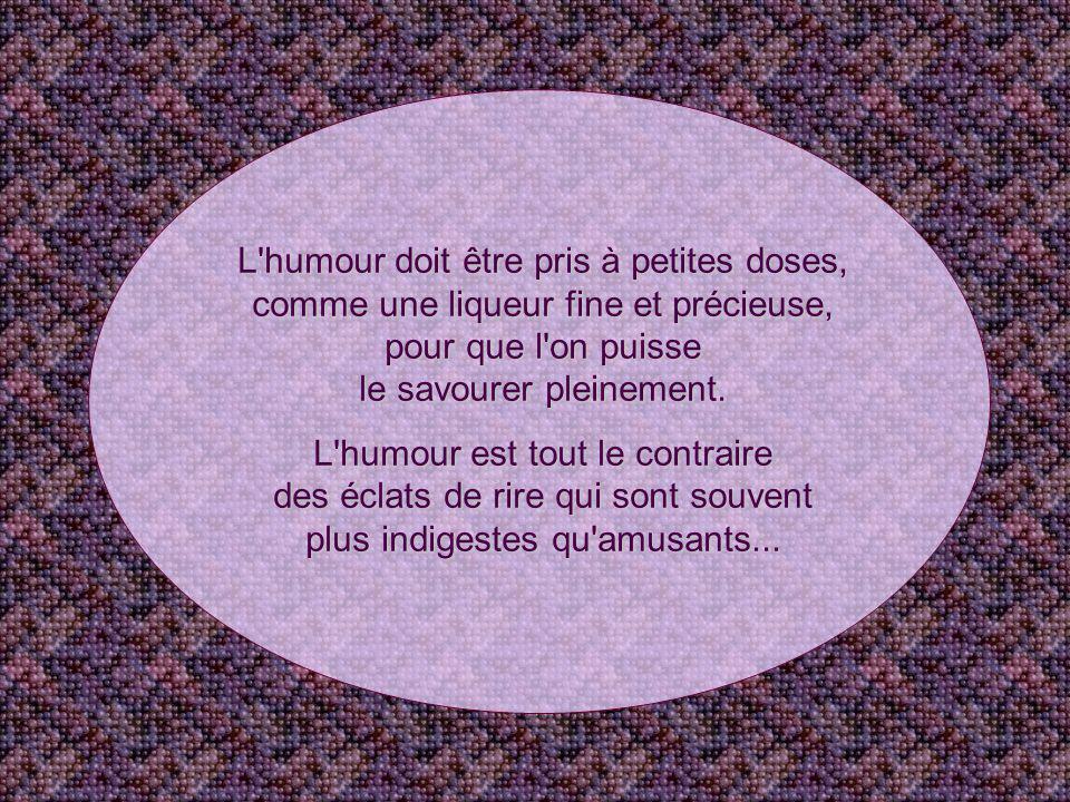 L humour doit être pris à petites doses, comme une liqueur fine et précieuse, pour que l on puisse le savourer pleinement.