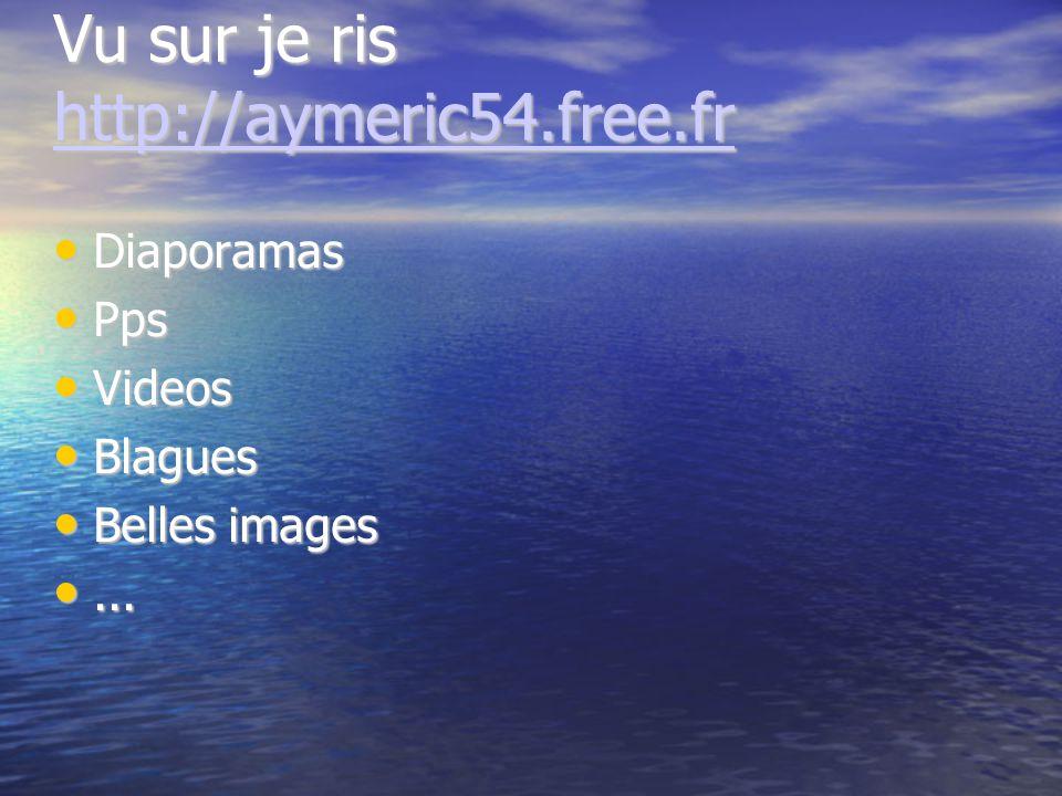 Vu sur je ris http://aymeric54.free.fr http://aymeric54.free.fr Diaporamas Diaporamas Pps Pps Videos Videos Blagues Blagues Belles images Belles images......