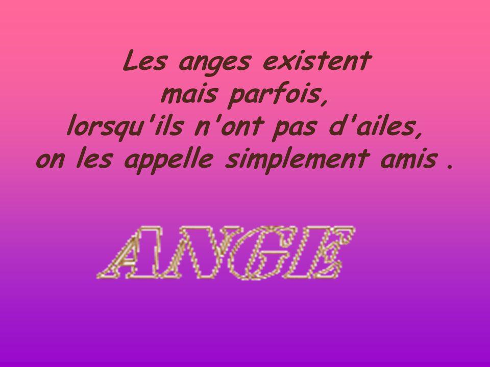 Les anges existent mais parfois, lorsqu ils n ont pas d ailes, on les appelle simplement amis.