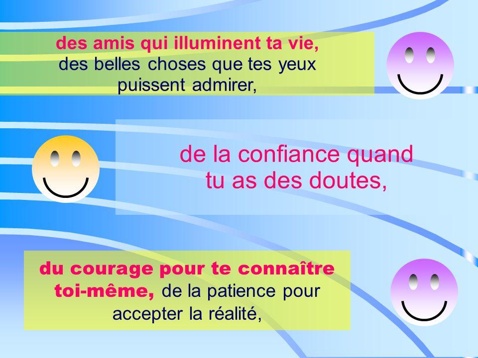 des amis qui illuminent ta vie, des belles choses que tes yeux puissent admirer, de la confiance quand tu as des doutes, du courage pour te connaître toi-même, de la patience pour accepter la réalité,