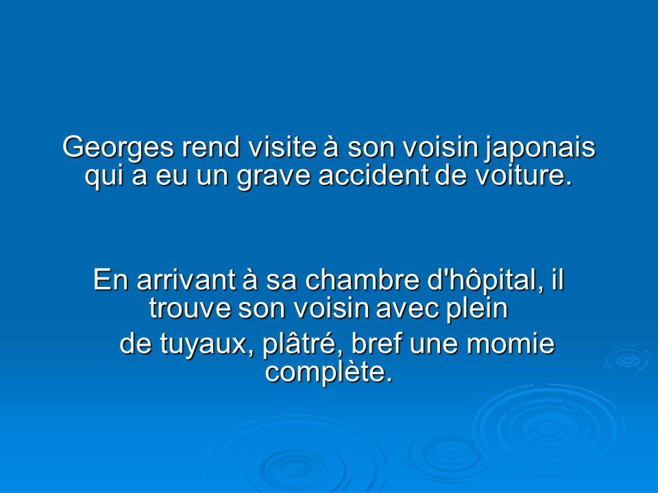Georges rend visite à son voisin japonais qui a eu un grave accident de voiture.