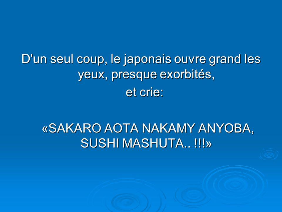 D un seul coup, le japonais ouvre grand les yeux, presque exorbités, et crie: et crie: «SAKARO AOTA NAKAMY ANYOBA, SUSHI MASHUTA..