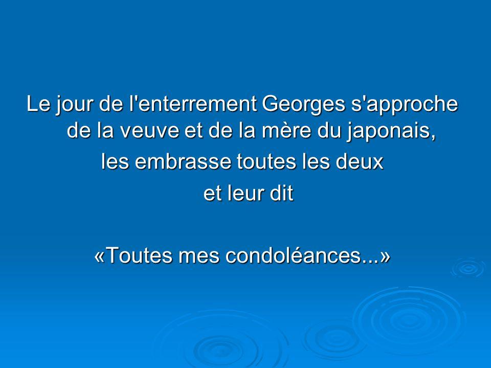 Le jour de l enterrement Georges s approche de la veuve et de la mère du japonais, les embrasse toutes les deux et leur dit et leur dit «Toutes mes condoléances...»