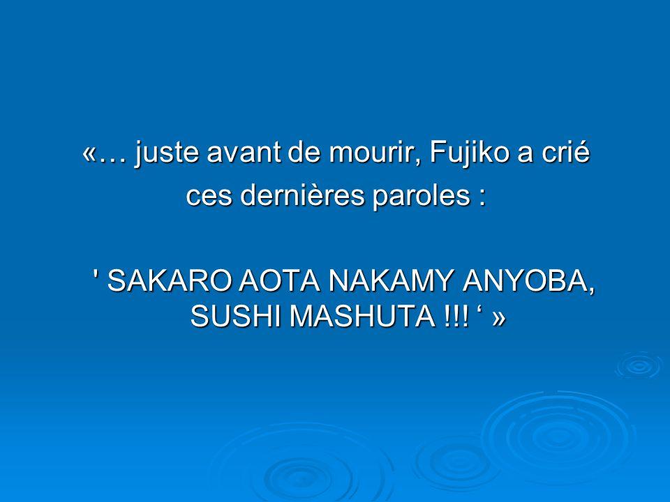 «… juste avant de mourir, Fujiko a crié ces dernières paroles : SAKARO AOTA NAKAMY ANYOBA, SUSHI MASHUTA !!.