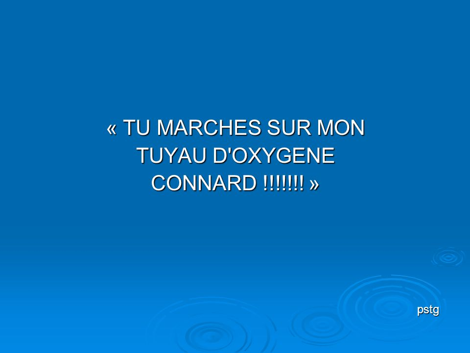 « TU MARCHES SUR MON TUYAU D OXYGENE CONNARD !!!!!!! » pstg pstg