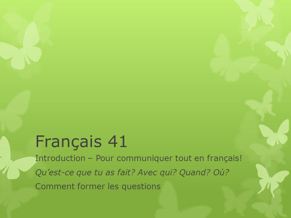 Français 41 Introduction – Pour communiquer tout en français! Quest-ce que tu as fait? Avec qui? Quand? Où? Comment former les questions