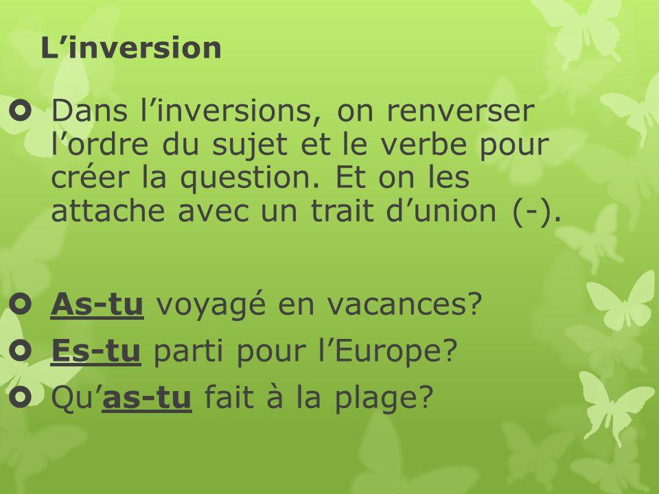 Linversion Dans linversions, on renverser lordre du sujet et le verbe pour créer la question. Et on les attache avec un trait dunion (-). As-tu voyagé