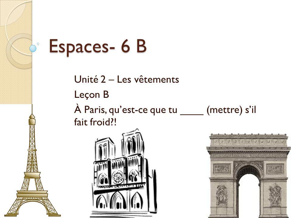 Espaces- 6 B Unité 2 – Les vêtements Leçon B À Paris, quest-ce que tu ____ (mettre) sil fait froid !