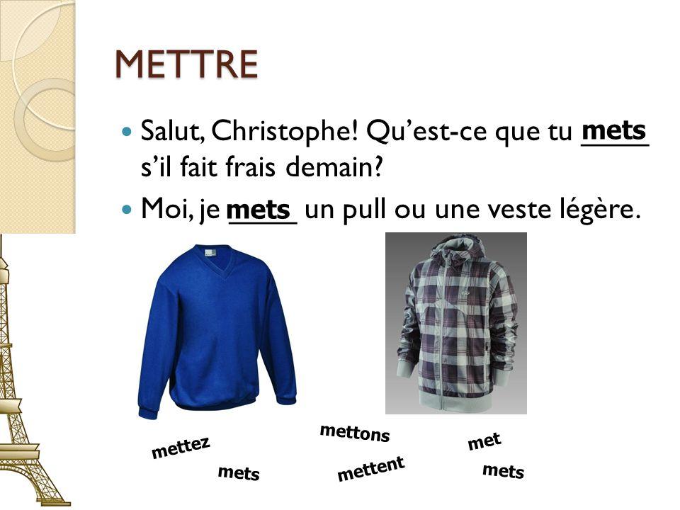METTRE Salut, Christophe. Quest-ce que tu ____ sil fait frais demain.