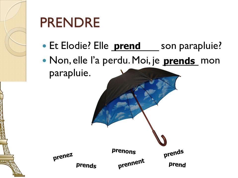 PRENDRE Et Elodie. Elle ________ son parapluie. Non, elle la perdu.