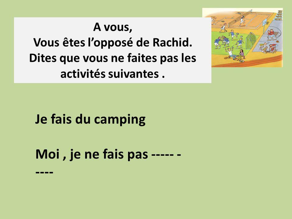 A vous, Vous êtes lopposé de Rachid. Dites que vous ne faites pas les activités suivantes. Je fais du camping Moi, je ne fais pas ----- - ----