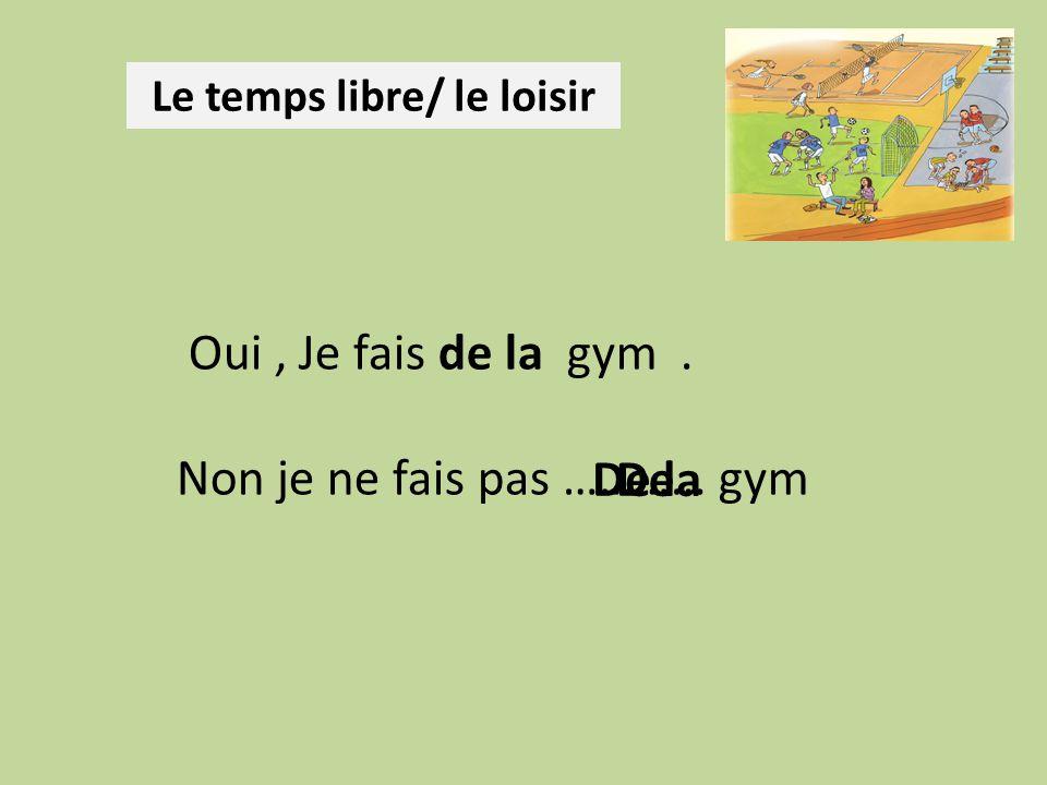 Le temps libre/ le loisir Oui, Je fais de la gym. Non je ne fais pas ………… gym De laDe