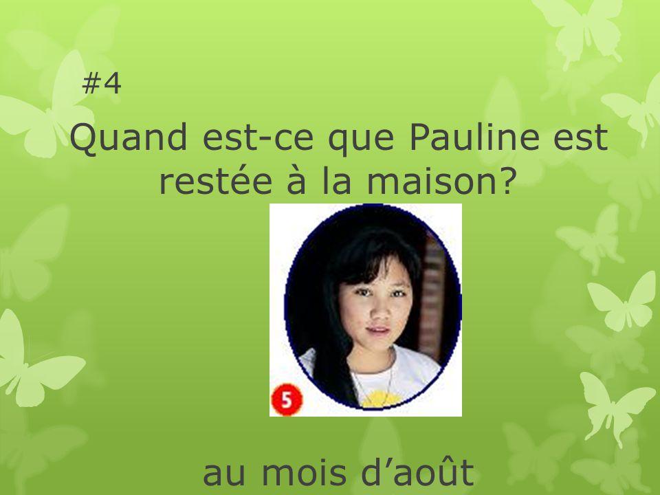 #4 Quand est-ce que Pauline est restée à la maison au mois daoût