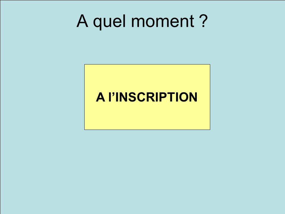 A quel moment ? A lINSCRIPTION