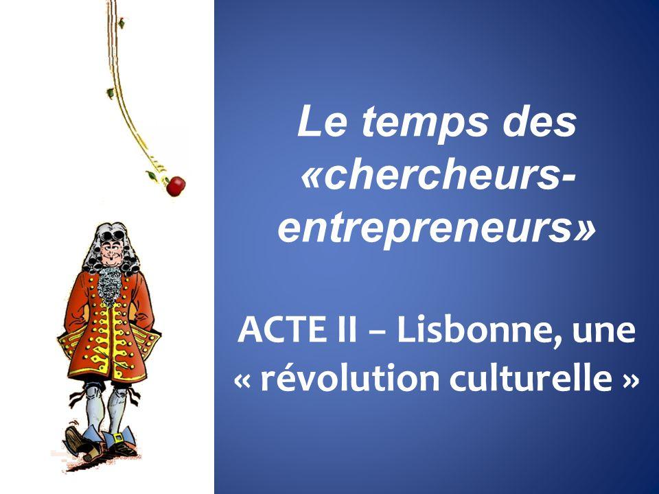 Le temps des «chercheurs- entrepreneurs» ACTE II Lisbonne, une « révolution culturelle »