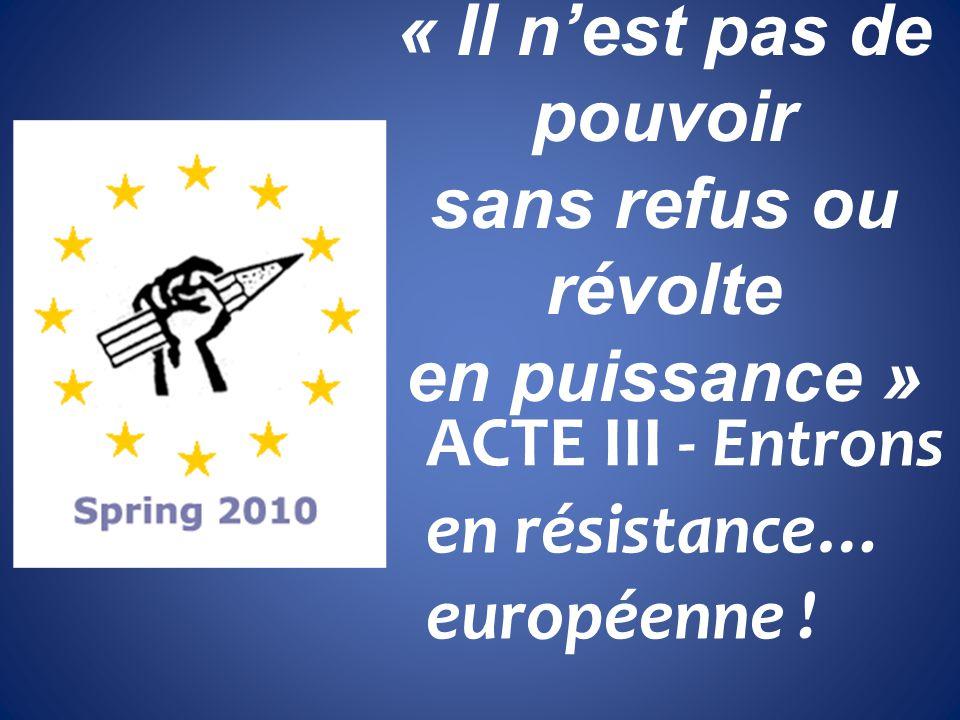 « Il nest pas de pouvoir sans refus ou révolte en puissance » ACTE III - Entrons en résistance… européenne !