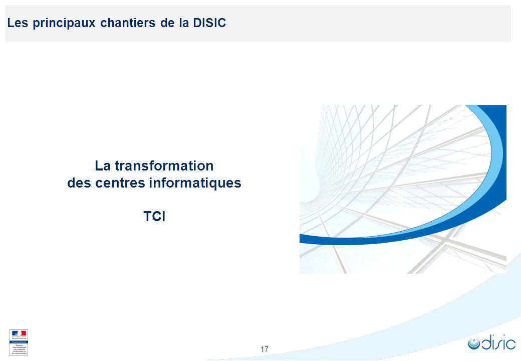 17 Les principaux chantiers de la DISIC La transformation des centres informatiques TCI
