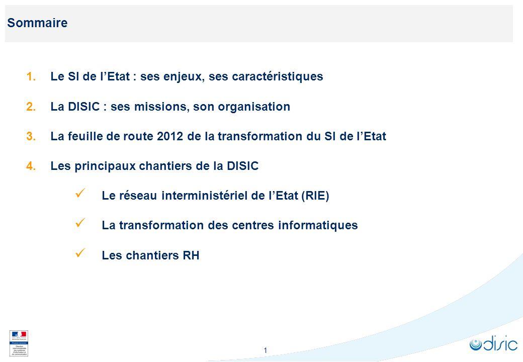 1 Sommaire 1.Le SI de lEtat : ses enjeux, ses caractéristiques 2.La DISIC : ses missions, son organisation 3.La feuille de route 2012 de la transforma