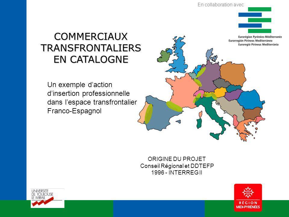 ORIGINE DU PROJET Conseil Régional et DDTEFP 1996 - INTERREG II COMMERCIAUX TRANSFRONTALIERS EN CATALOGNE Un exemple daction dinsertion professionnelle dans lespace transfrontalier Franco-Espagnol En collaboration avec