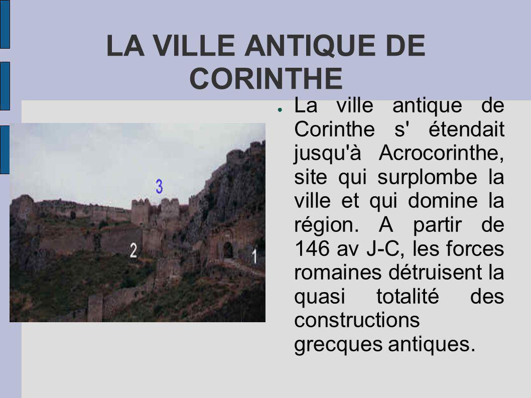 LA VILLE ANTIQUE DE CORINTHE La ville antique de Corinthe s étendait jusqu à Acrocorinthe, site qui surplombe la ville et qui domine la région.