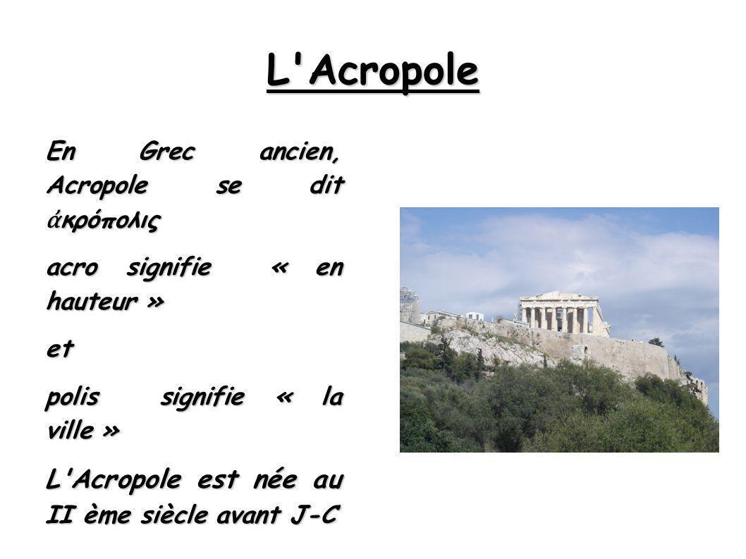 L Acropole En Grec ancien, Acropole se dit κρόπολις acro signifie « en hauteur » et polis signifie « la ville » L Acropole est née au II ème siècle avant J-C