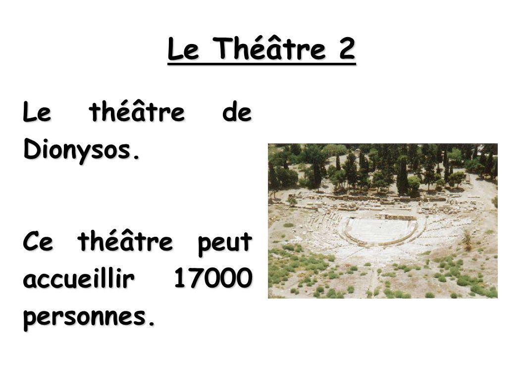 Le Théâtre 2 Le théâtre de Dionysos. Ce théâtre peut accueillir 17000 personnes.