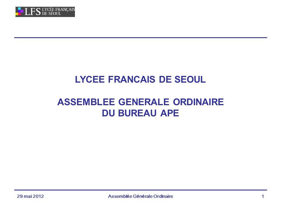 29 mai 2012Assemblée Générale Ordinaire1 LYCEE FRANCAIS DE SEOUL ASSEMBLEE GENERALE ORDINAIRE DU BUREAU APE