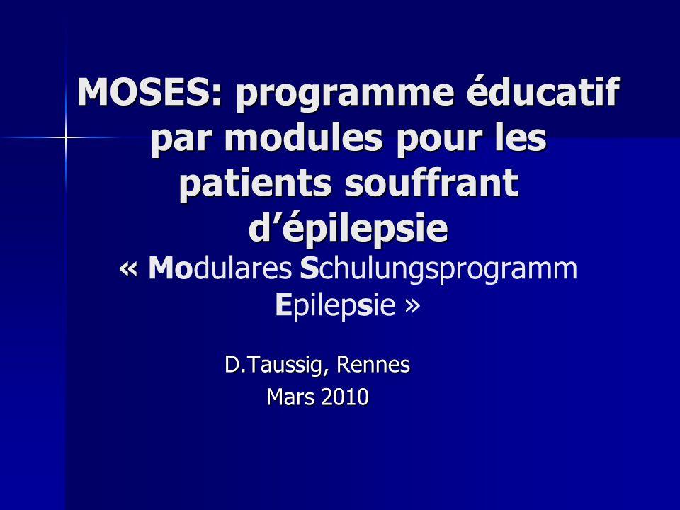 MOSES: programme éducatif par modules pour les patients souffrant dépilepsie « MOSES: programme éducatif par modules pour les patients souffrant dépilepsie « Modulares Schulungsprogramm Epilepsie » D.Taussig, Rennes Mars 2010