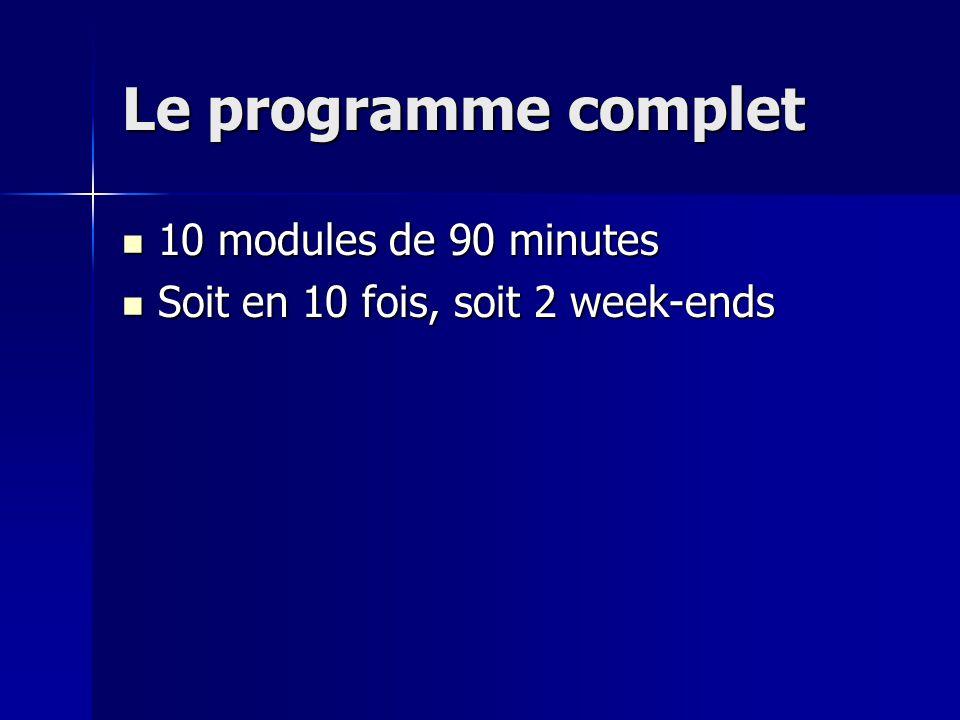 Le programme complet 10 modules de 90 minutes 10 modules de 90 minutes Soit en 10 fois, soit 2 week-ends Soit en 10 fois, soit 2 week-ends