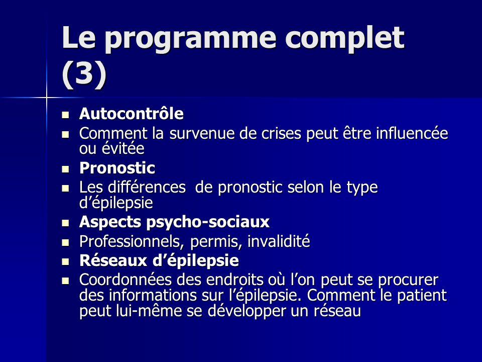 Le programme complet (3) Autocontrôle Autocontrôle Comment la survenue de crises peut être influencée ou évitée Comment la survenue de crises peut être influencée ou évitée Pronostic Pronostic Les différences de pronostic selon le type dépilepsie Les différences de pronostic selon le type dépilepsie Aspects psycho-sociaux Aspects psycho-sociaux Professionnels, permis, invalidité Professionnels, permis, invalidité Réseaux dépilepsie Réseaux dépilepsie Coordonnées des endroits où lon peut se procurer des informations sur lépilepsie.