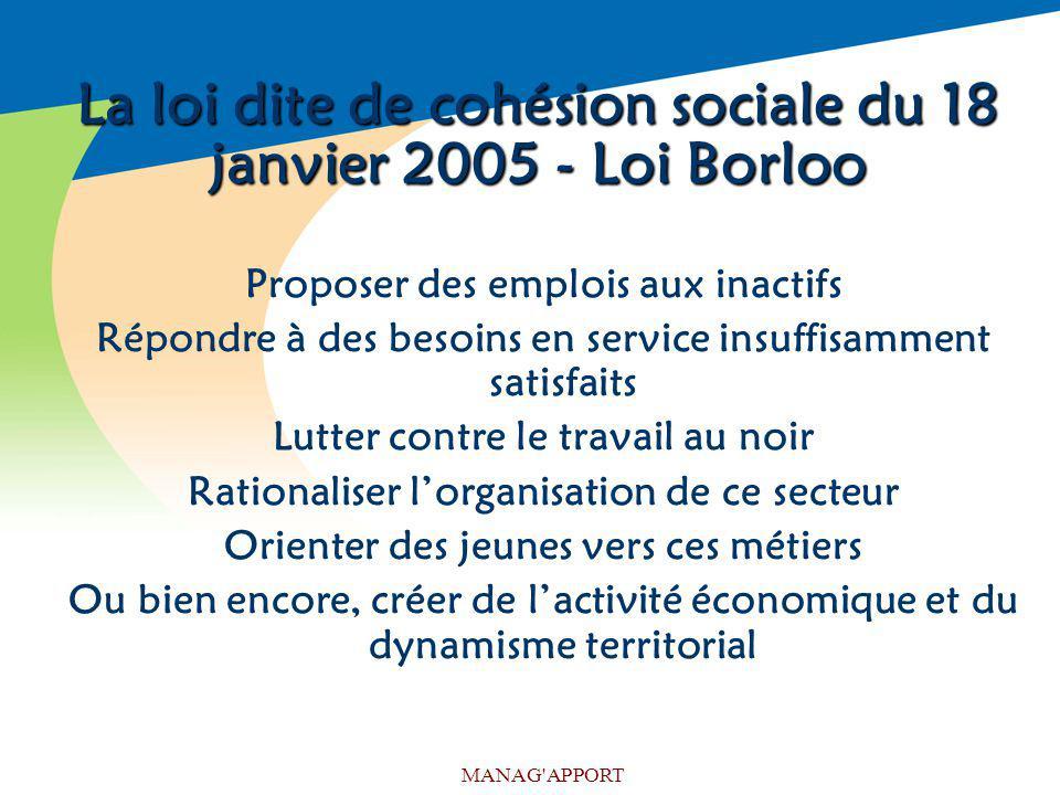 MANAG'APPORT La loi dite de cohésion sociale du 18 janvier 2005 - Loi Borloo Proposer des emplois aux inactifs Répondre à des besoins en service insuf