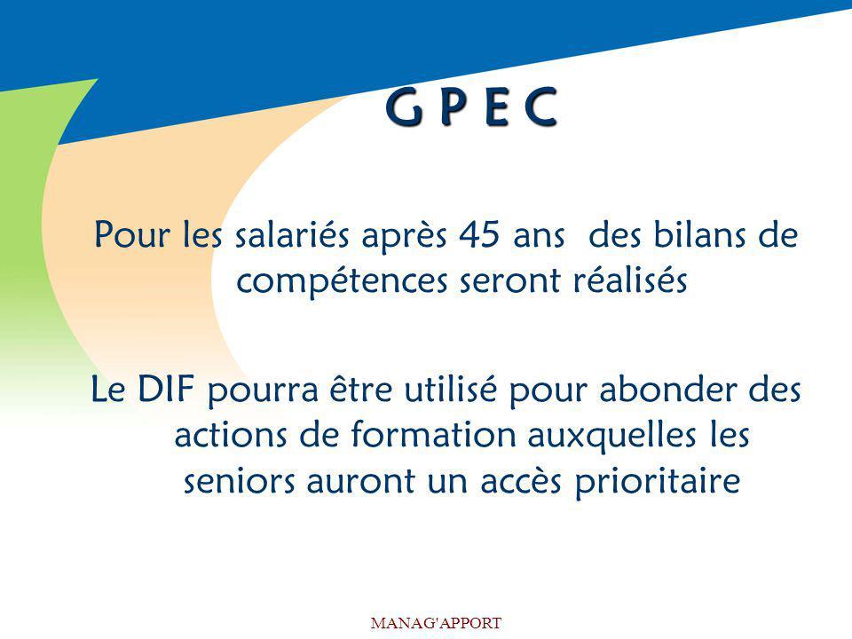 MANAG'APPORT G P E C Pour les salariés après 45 ans des bilans de compétences seront réalisés Le DIF pourra être utilisé pour abonder des actions de f