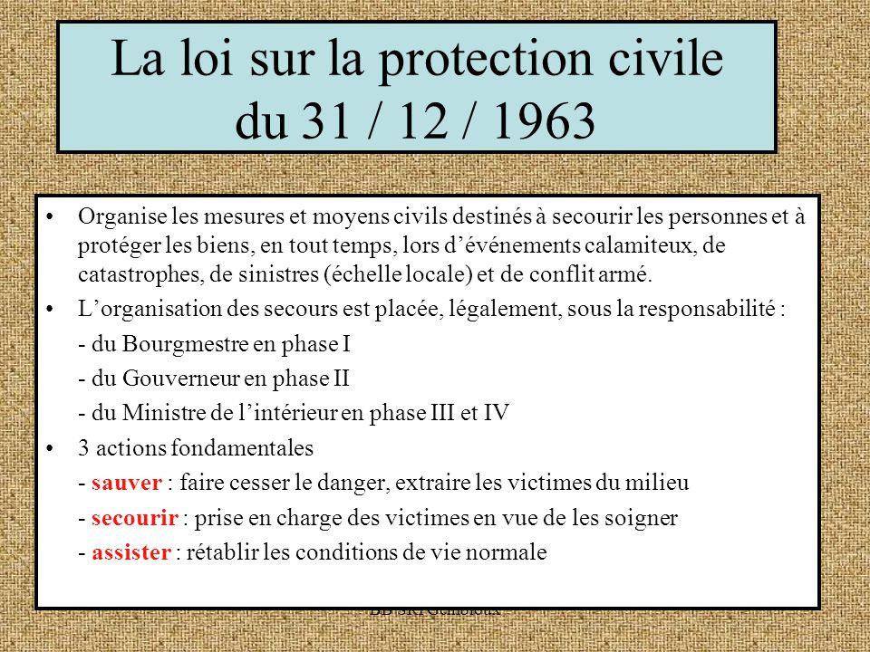 BB SRI Gembloux La loi sur la protection civile du 31 / 12 / 1963 Organise les mesures et moyens civils destinés à secourir les personnes et à protéger les biens, en tout temps, lors dévénements calamiteux, de catastrophes, de sinistres (échelle locale) et de conflit armé.