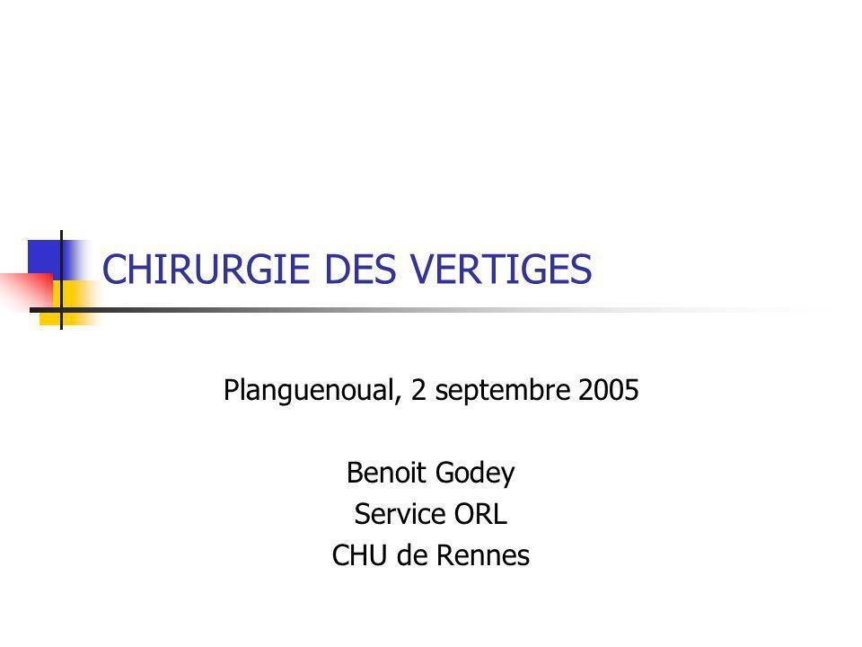CHIRURGIE DES VERTIGES Planguenoual, 2 septembre 2005 Benoit Godey Service ORL CHU de Rennes