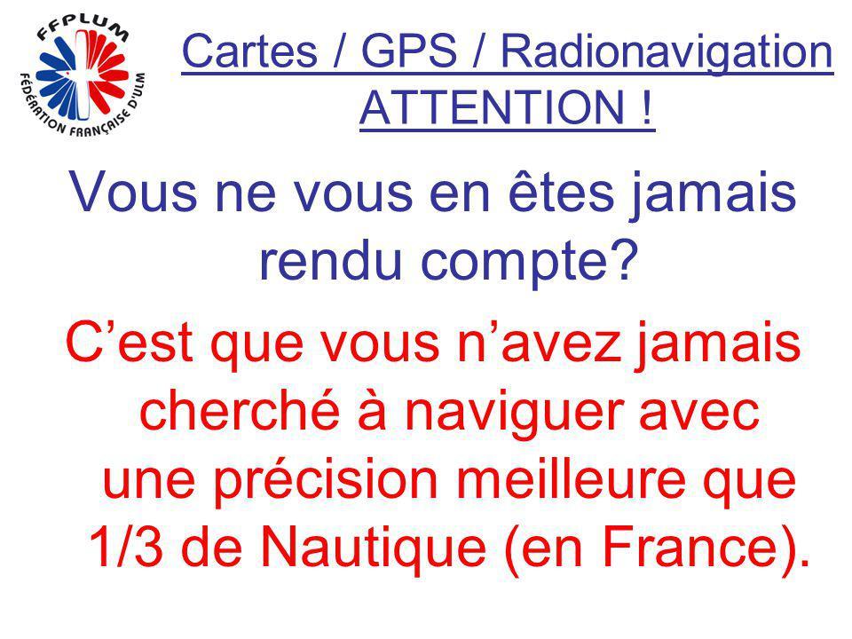 Cartes / GPS / Radionavigation ATTENTION ! Vous ne vous en êtes jamais rendu compte? Cest que vous navez jamais cherché à naviguer avec une précision