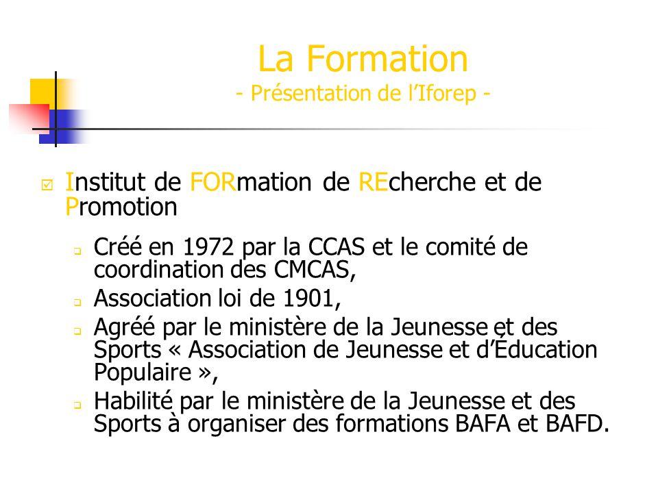 La Formation - Présentation de lIforep - Institut de FORmation de REcherche et de Promotion Créé en 1972 par la CCAS et le comité de coordination des CMCAS, Association loi de 1901, Agréé par le ministère de la Jeunesse et des Sports « Association de Jeunesse et dÉducation Populaire », Habilité par le ministère de la Jeunesse et des Sports à organiser des formations BAFA et BAFD.
