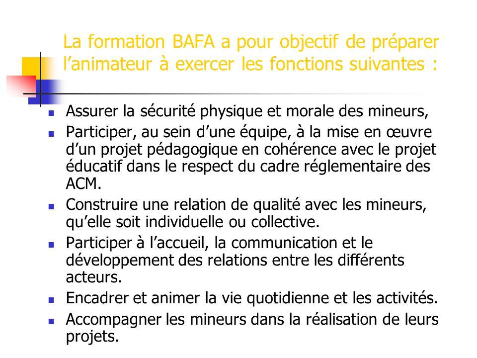 La formation BAFA a pour objectif de préparer lanimateur à exercer les fonctions suivantes : Assurer la sécurité physique et morale des mineurs, Participer, au sein dune équipe, à la mise en œuvre dun projet pédagogique en cohérence avec le projet éducatif dans le respect du cadre réglementaire des ACM.