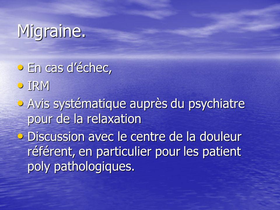 Migraine. En cas déchec, En cas déchec, IRM IRM Avis systématique auprès du psychiatre pour de la relaxation Avis systématique auprès du psychiatre po