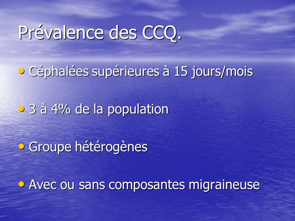 Prévalence des CCQ. Céphalées supérieures à 15 jours/mois Céphalées supérieures à 15 jours/mois 3 à 4% de la population 3 à 4% de la population Groupe