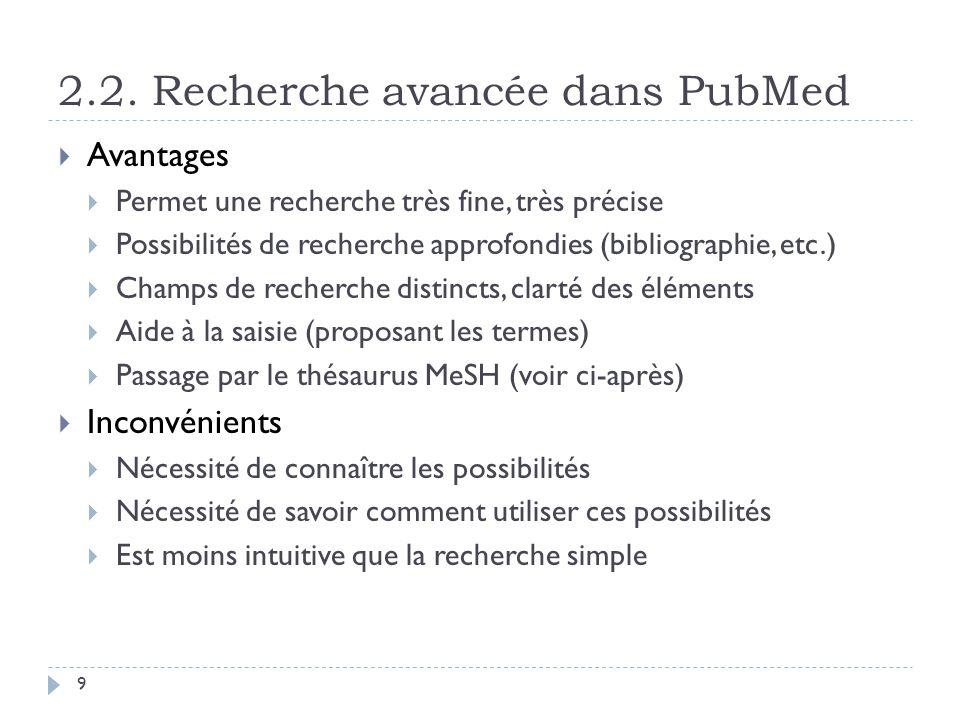 2.2. Recherche avancée dans PubMed 9 Avantages Permet une recherche très fine, très précise Possibilités de recherche approfondies (bibliographie, etc