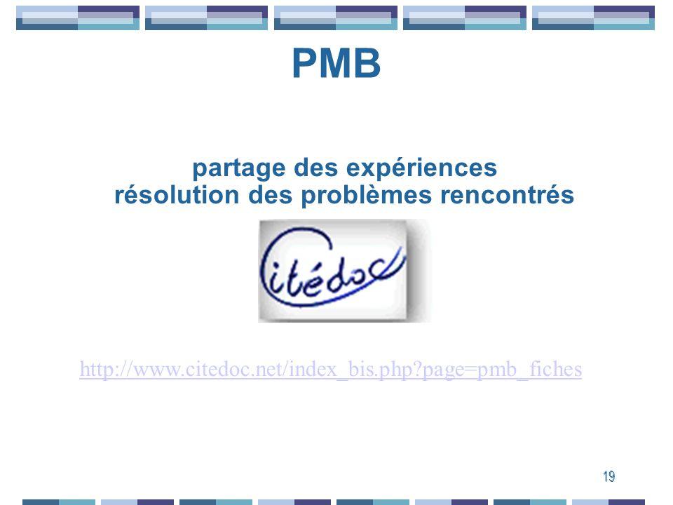 19 PMB Mailing list http://www.citedoc.net/index_bis.php?page=pmb_fiches partage des expériences résolution des problèmes rencontrés