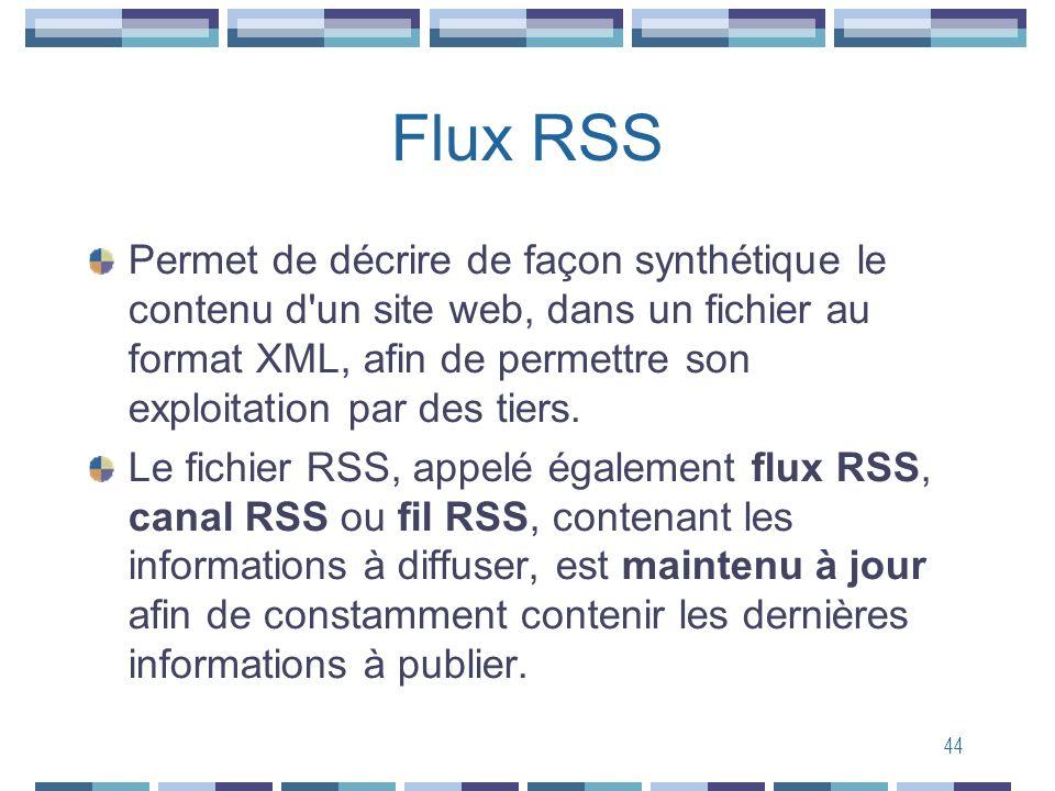 44 Flux RSS Permet de décrire de façon synthétique le contenu d un site web, dans un fichier au format XML, afin de permettre son exploitation par des tiers.